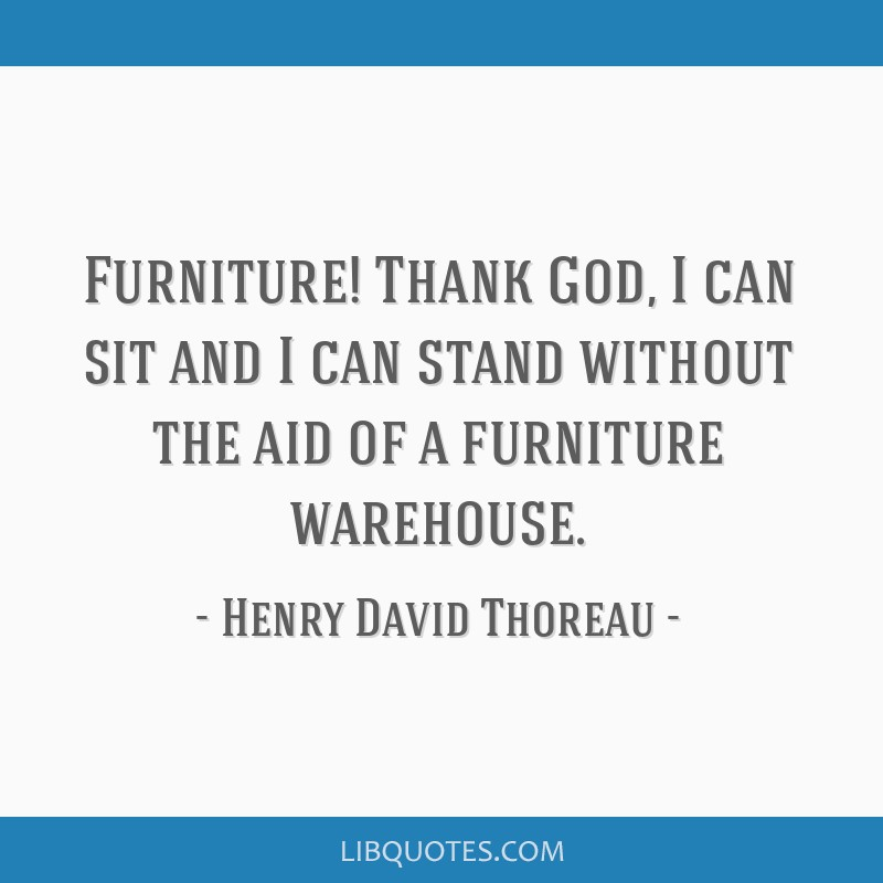 Furniture! Thank God, I can sit and I can stand without the aid of a furniture warehouse.