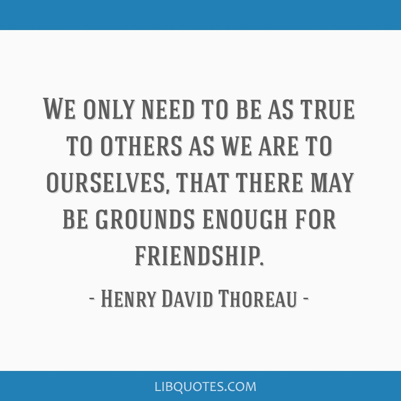 We only need to be as true to others as we are to ourselves, that there may be grounds enough for friendship.