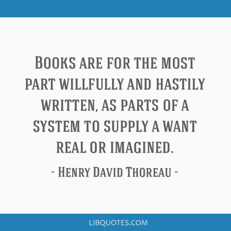 Books are for the most part willfully and hastily written, as parts of a system to supply a want real or imagined.