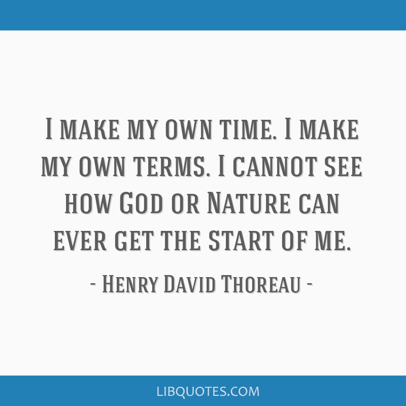 I make my own time. I make my own terms. I cannot see how God or Nature can ever get the start of me.