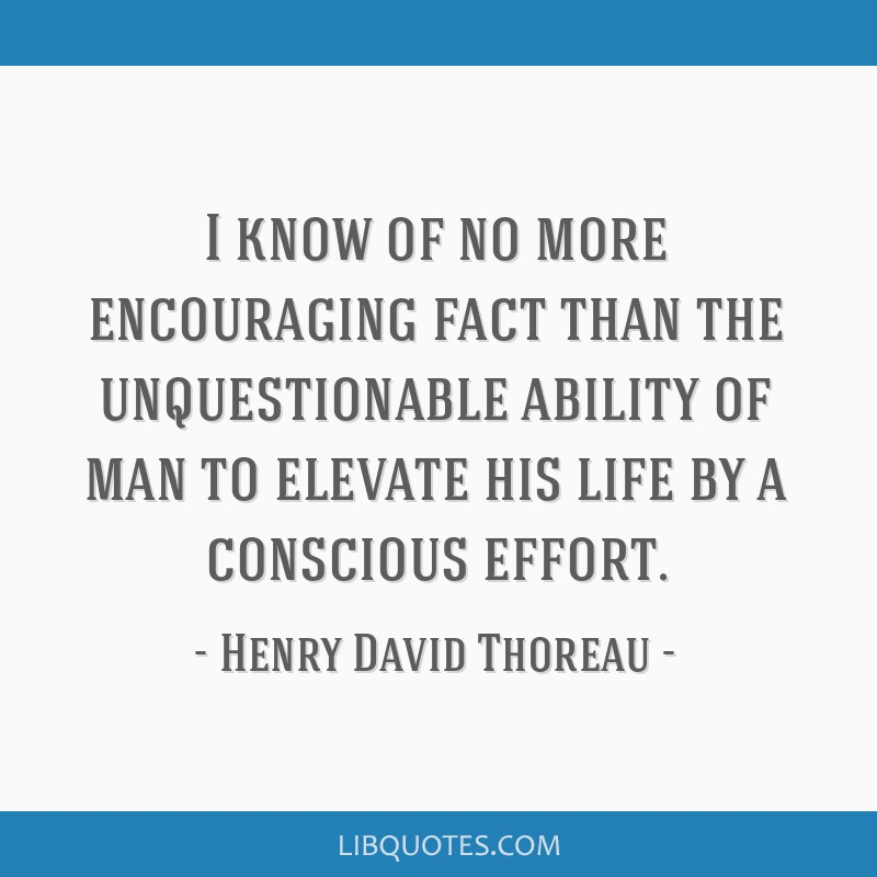 I know of no more encouraging fact than the unquestionable ability of man to elevate his life by a conscious effort.