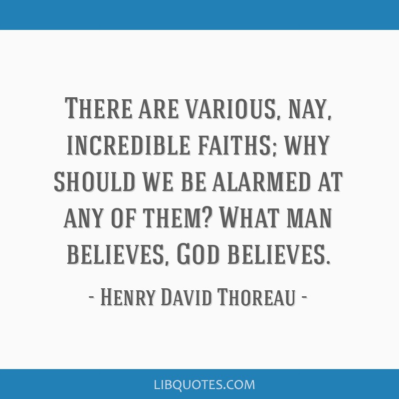 There are various, nay, incredible faiths; why should we be alarmed at any of them? What man believes, God believes.