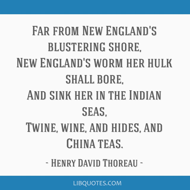 Far from New England's blustering shore, New England's worm her hulk shall bore, And sink her in the Indian seas, Twine, wine, and hides, and China...