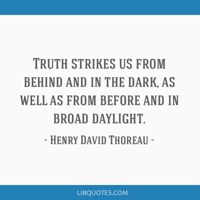Truth strikes us from behind and in the dark, as well as from before and in broad daylight.