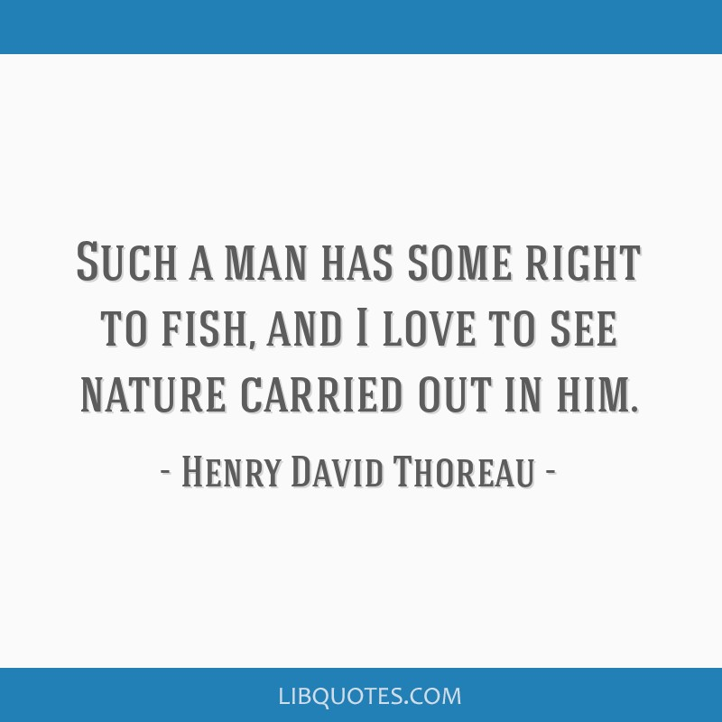 Such a man has some right to fish, and I love to see nature carried out in him.