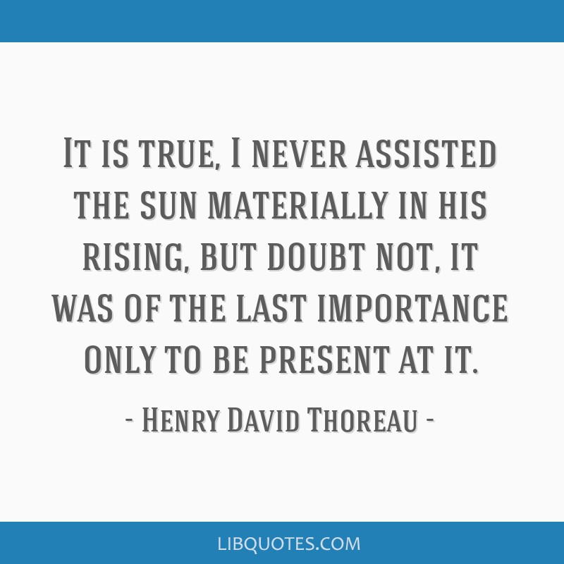 It is true, I never assisted the sun materially in his rising, but doubt not, it was of the last importance only to be present at it.