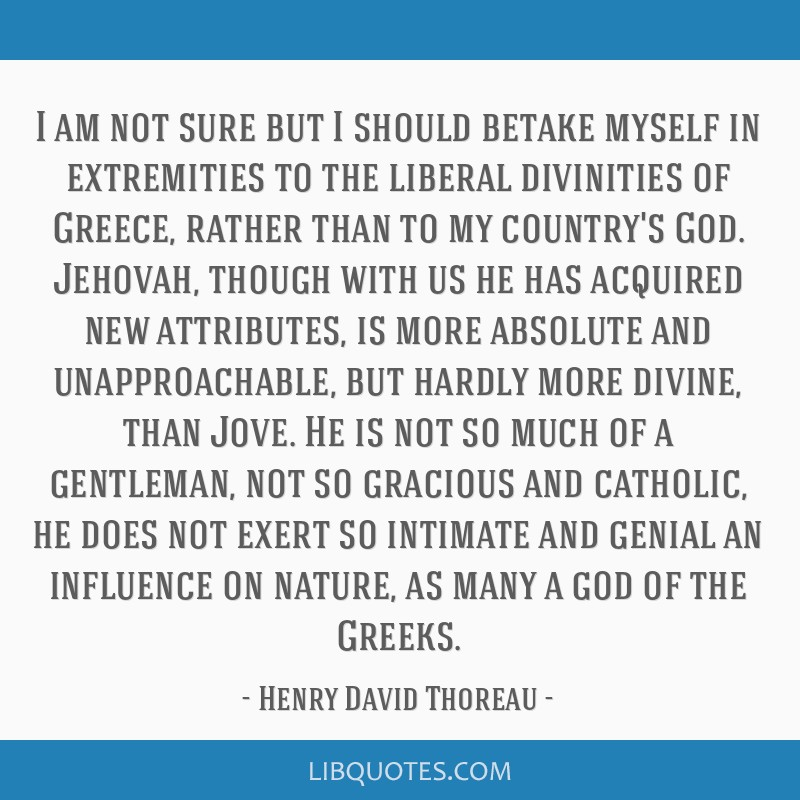 I am not sure but I should betake myself in extremities to the liberal divinities of Greece, rather than to my country's God. Jehovah, though with us ...