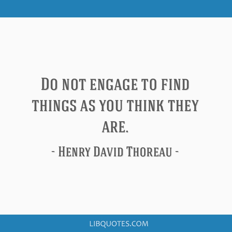 Do not engage to find things as you think they are.