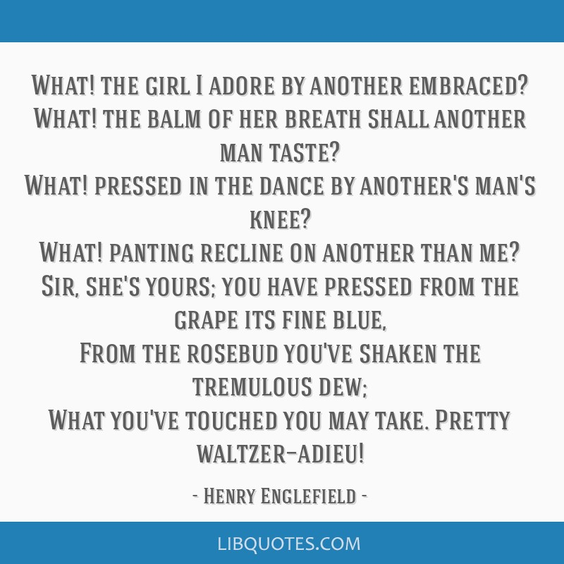 What! the girl I adore by another embraced? What! the balm of her breath shall another man taste? What! pressed in the dance by another's man's knee? ...