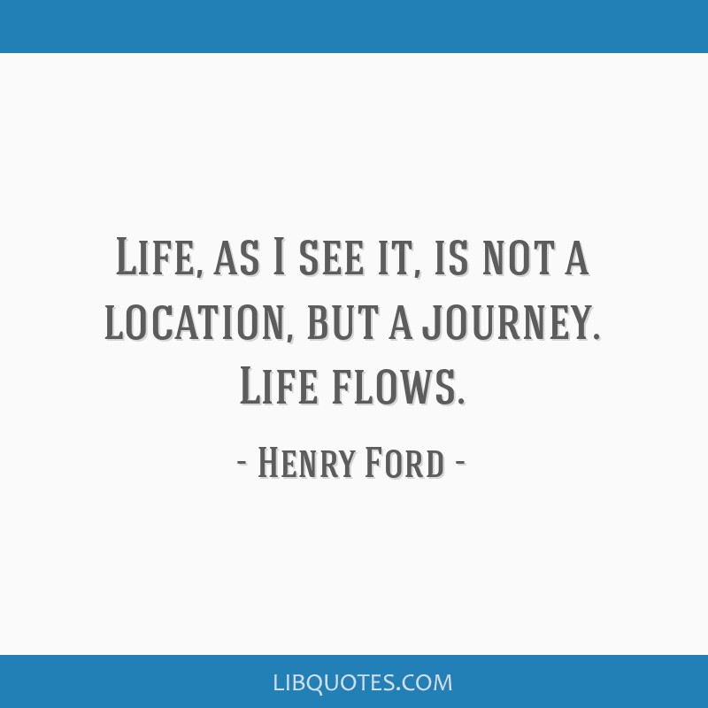 Life, as I see it, is not a location, but a journey. Life flows.