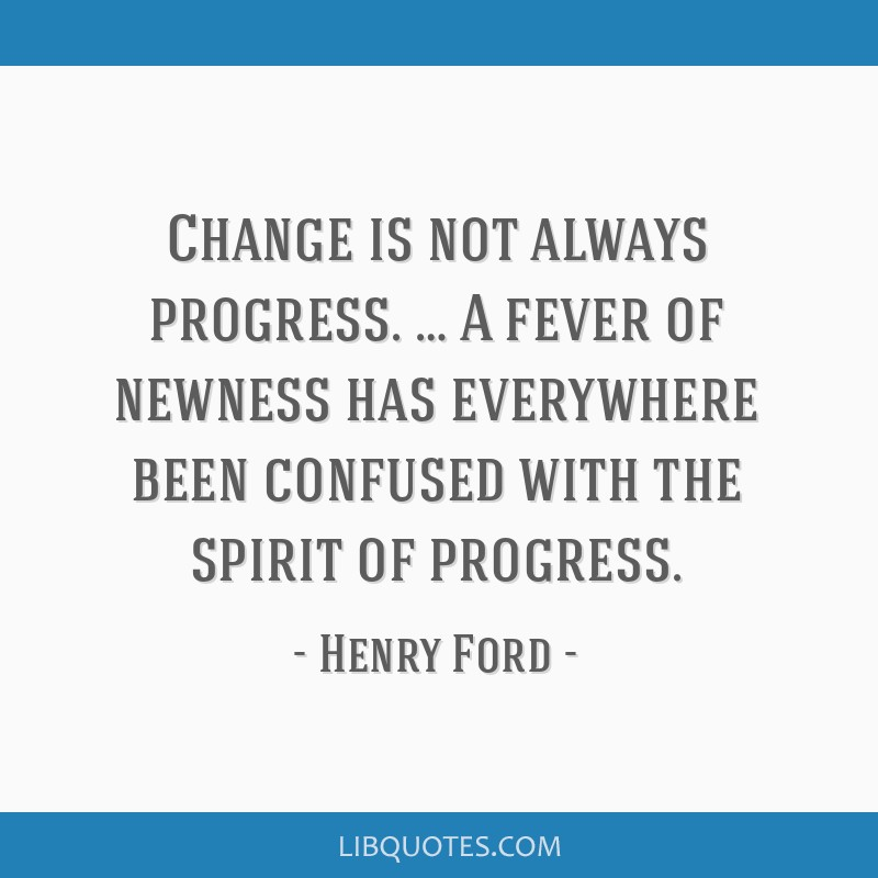 Change is not always progress. … A fever of newness has everywhere been confused with the spirit of progress.