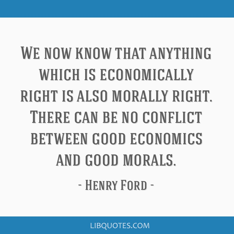 We now know that anything which is economically right is also morally right. There can be no conflict between good economics and good morals.