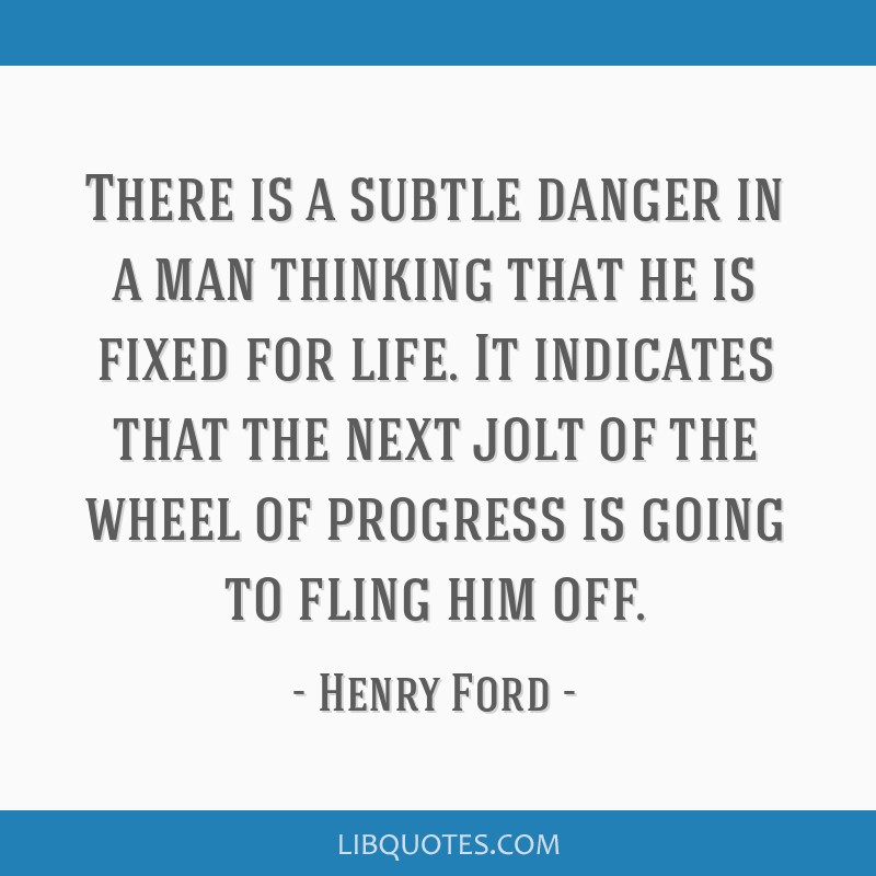 There is a subtle danger in a man thinking that he is fixed for life. It indicates that the next jolt of the wheel of progress is going to fling him...