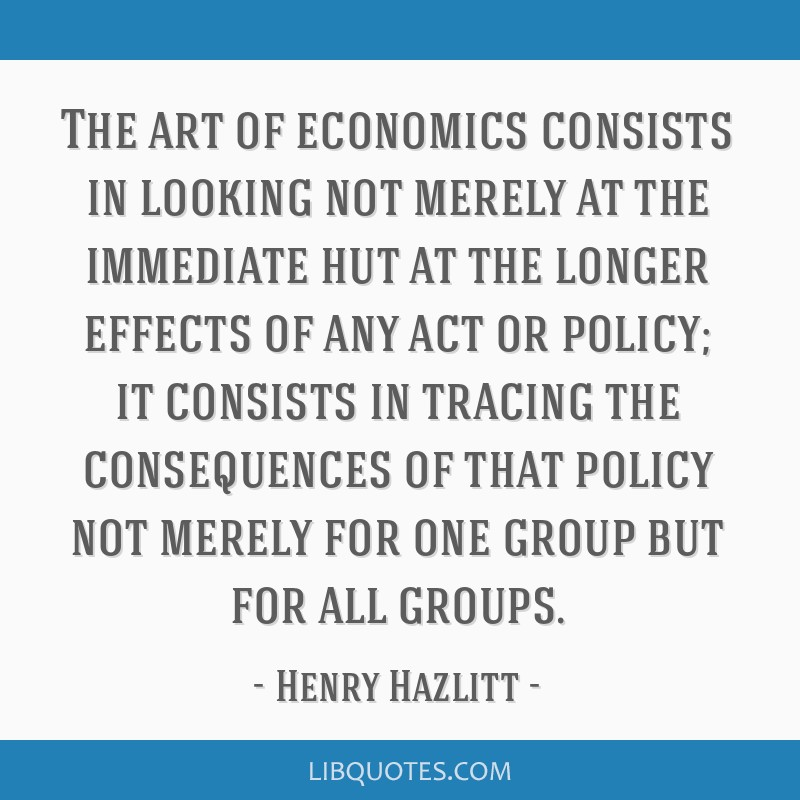 The art of economics consists in looking not merely at the immediate hut at the longer effects of any act or policy; it consists in tracing the...