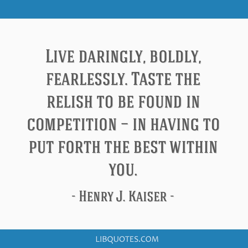 Live daringly, boldly, fearlessly. Taste the relish to be found in competition — in having to put forth the best within you.