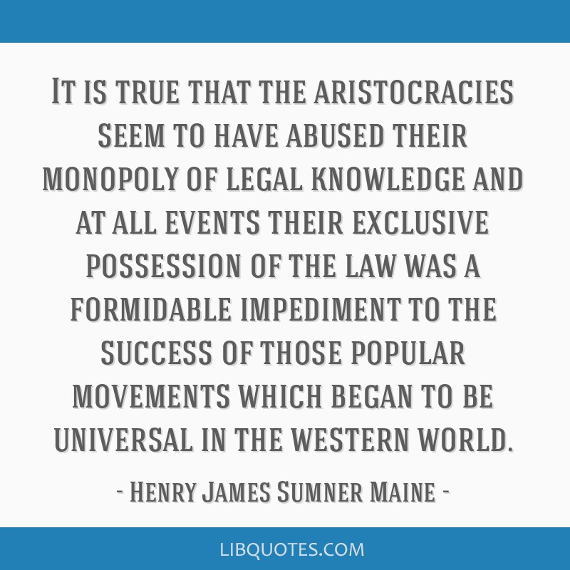 It is true that the aristocracies seem to have abused their monopoly of legal knowledge and at all events their exclusive possession of the law was a ...