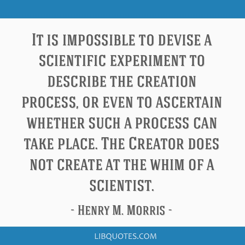 It is impossible to devise a scientific experiment to describe the creation process, or even to ascertain whether such a process can take place. The...