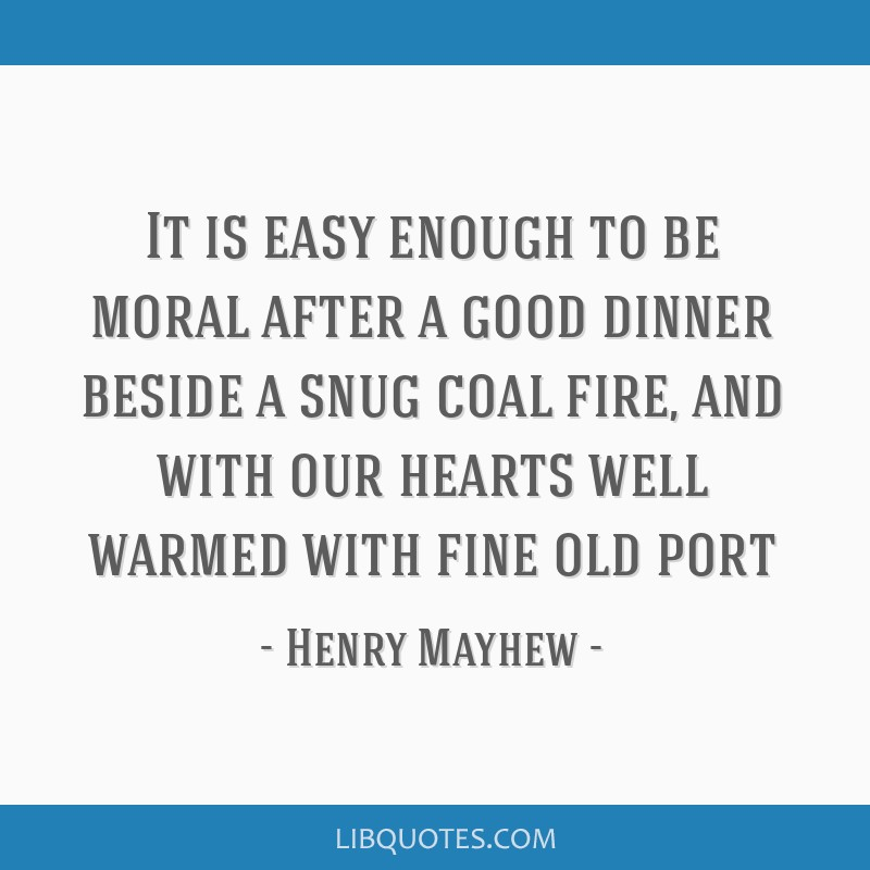 It is easy enough to be moral after a good dinner beside a snug coal fire, and with our hearts well warmed with fine old port
