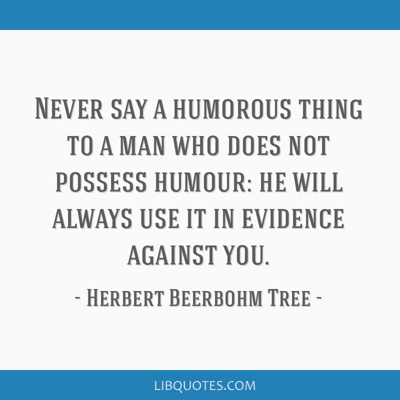Never say a humorous thing to a man who does not possess humour: he will always use it in evidence against you.