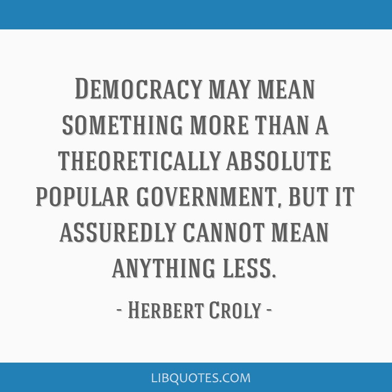 Democracy may mean something more than a theoretically absolute popular government, but it assuredly cannot mean anything less.
