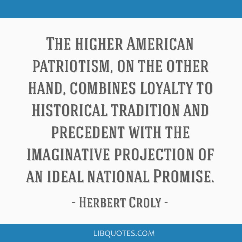 The higher American patriotism, on the other hand, combines loyalty to historical tradition and precedent with the imaginative projection of an ideal ...