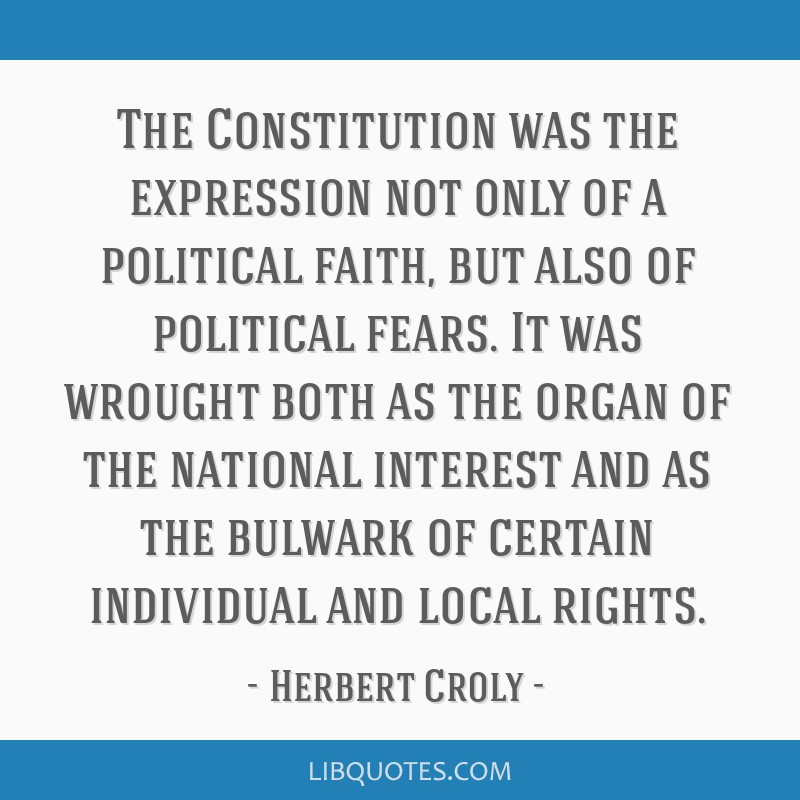 The Constitution was the expression not only of a political faith, but also of political fears. It was wrought both as the organ of the national...