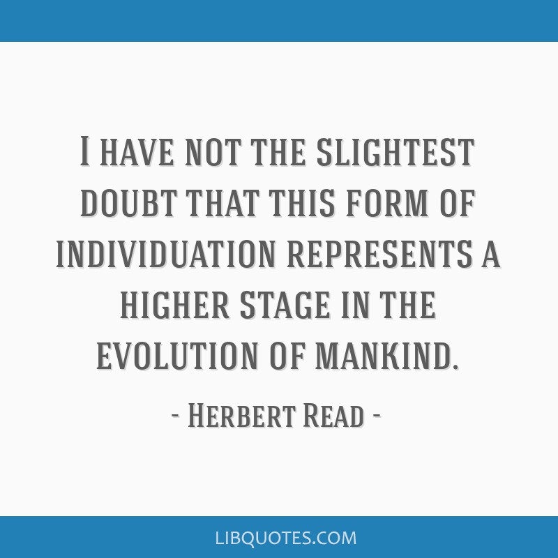 I have not the slightest doubt that this form of individuation represents a higher stage in the evolution of mankind.