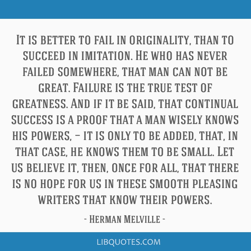It is better to fail in originality, than to succeed in imitation. He who has never failed somewhere, that man can not be great. Failure is the true...
