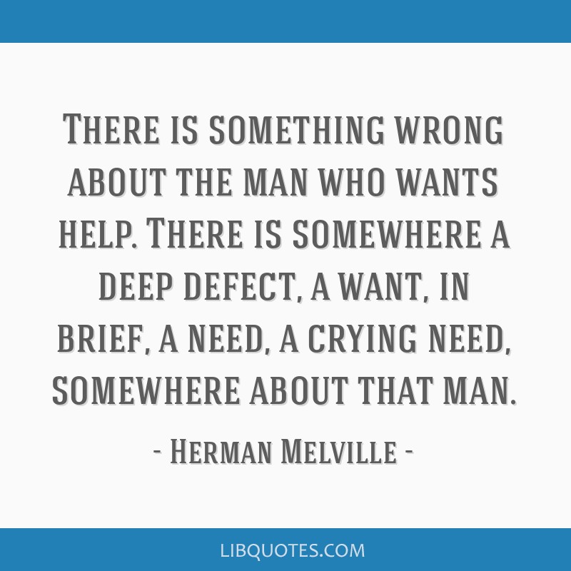 There is something wrong about the man who wants help. There is somewhere a deep defect, a want, in brief, a need, a crying need, somewhere about...