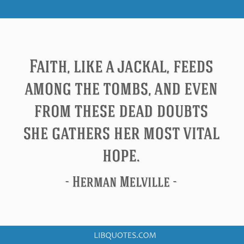Faith, like a jackal, feeds among the tombs, and even from these dead doubts she gathers her most vital hope.
