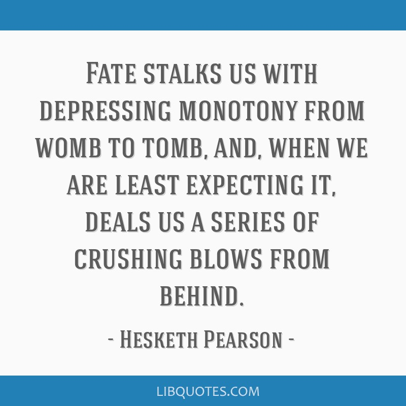 Fate stalks us with depressing monotony from womb to tomb, and, when we are least expecting it, deals us a series of crushing blows from behind.