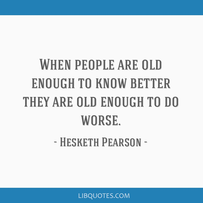 When people are old enough to know better they are old enough to do worse.