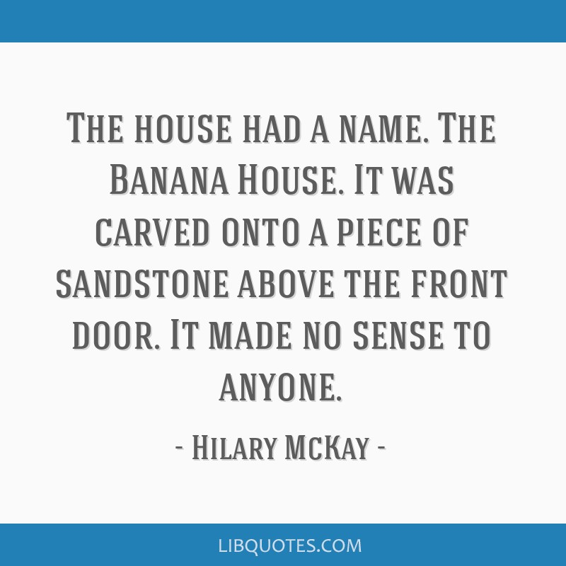 The house had a name. The Banana House. It was carved onto a piece of sandstone above the front door. It made no sense to anyone.