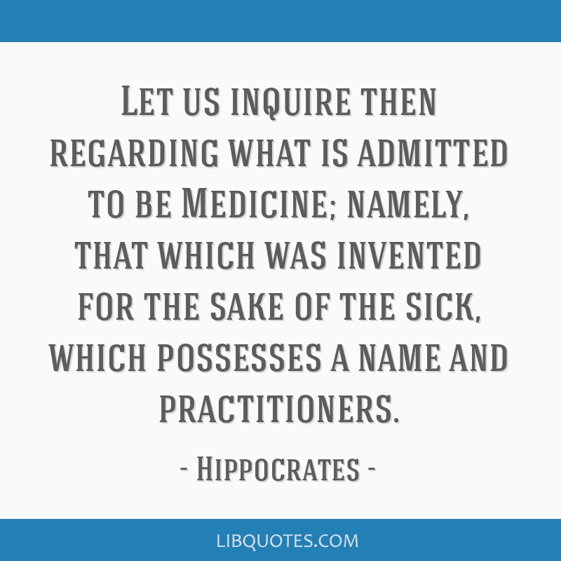 Let us inquire then regarding what is admitted to be Medicine; namely, that which was invented for the sake of the sick, which possesses a name and...