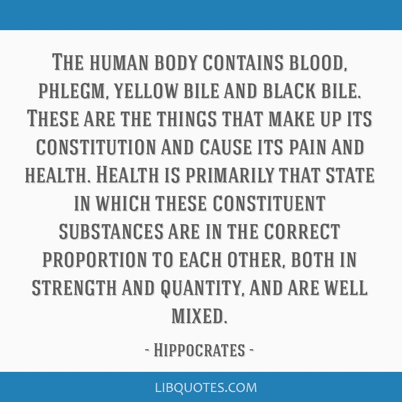 The human body contains blood, phlegm, yellow bile and black bile. These are the things that make up its constitution and cause its pain and health....