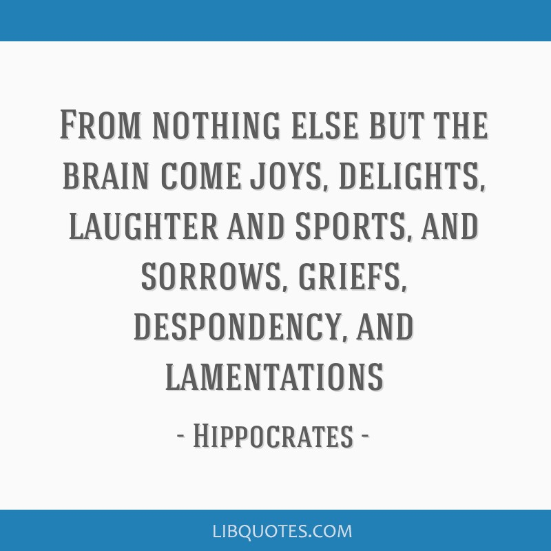 From nothing else but the brain come joys, delights, laughter and sports, and sorrows, griefs, despondency, and lamentations