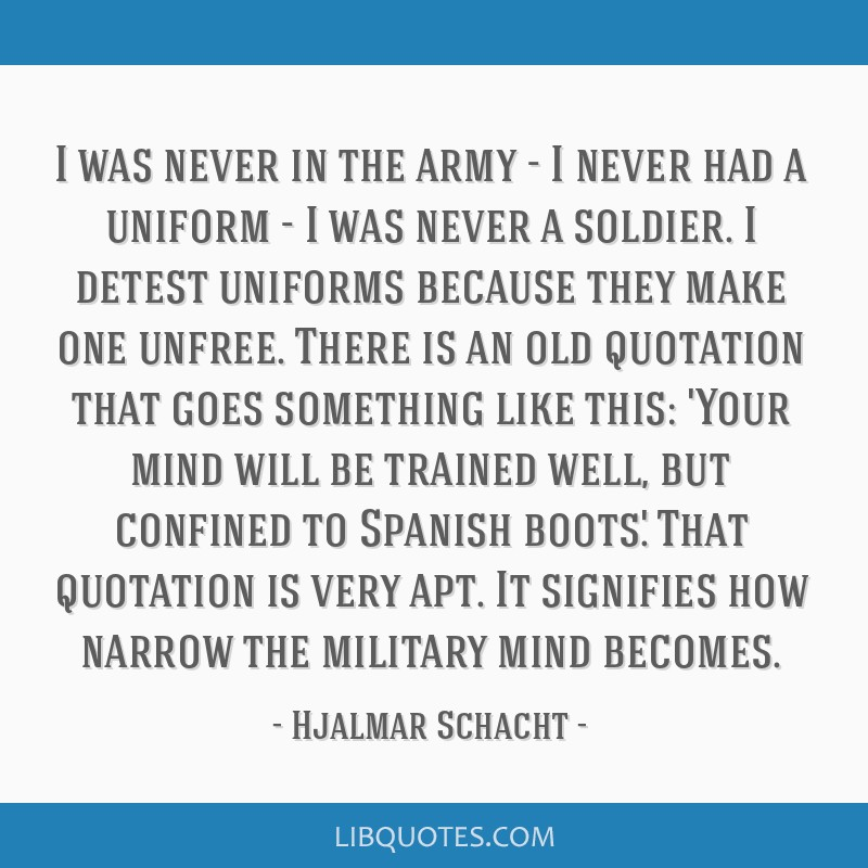 I was never in the army - I never had a uniform - I was never a soldier. I detest uniforms because they make one unfree. There is an old quotation...