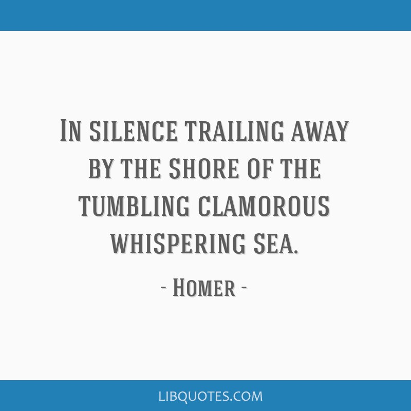 In silence trailing away by the shore of the tumbling clamorous whispering sea.