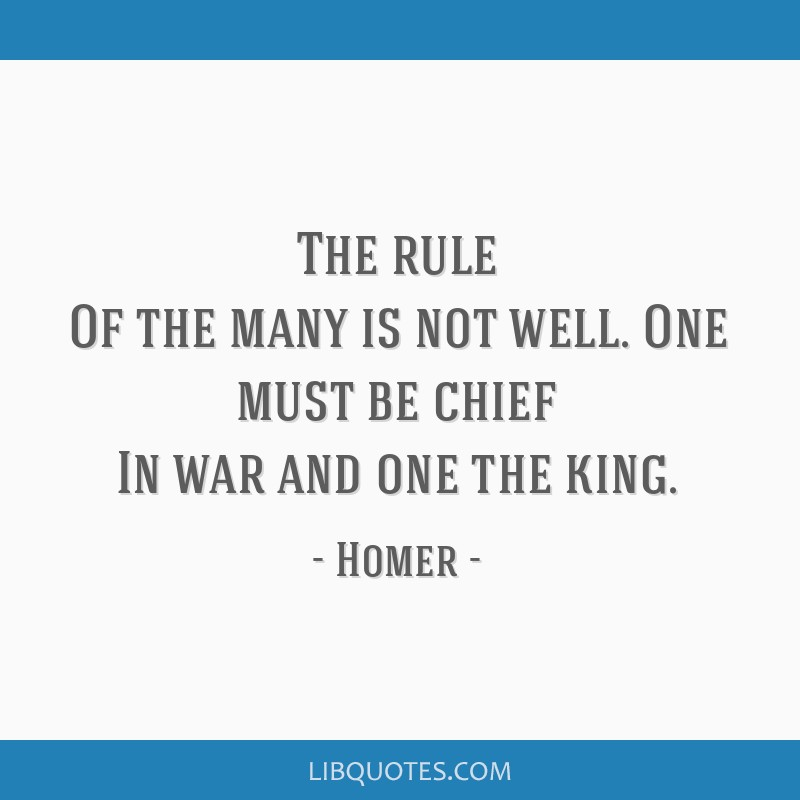 The rule Of the many is not well. One must be chief In war and one the king.
