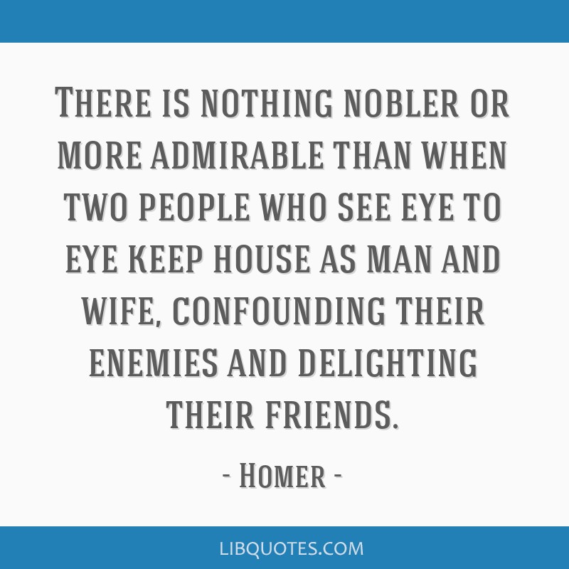 There is nothing nobler or more admirable than when two people who see eye to eye keep house as man and wife, confounding their enemies and...