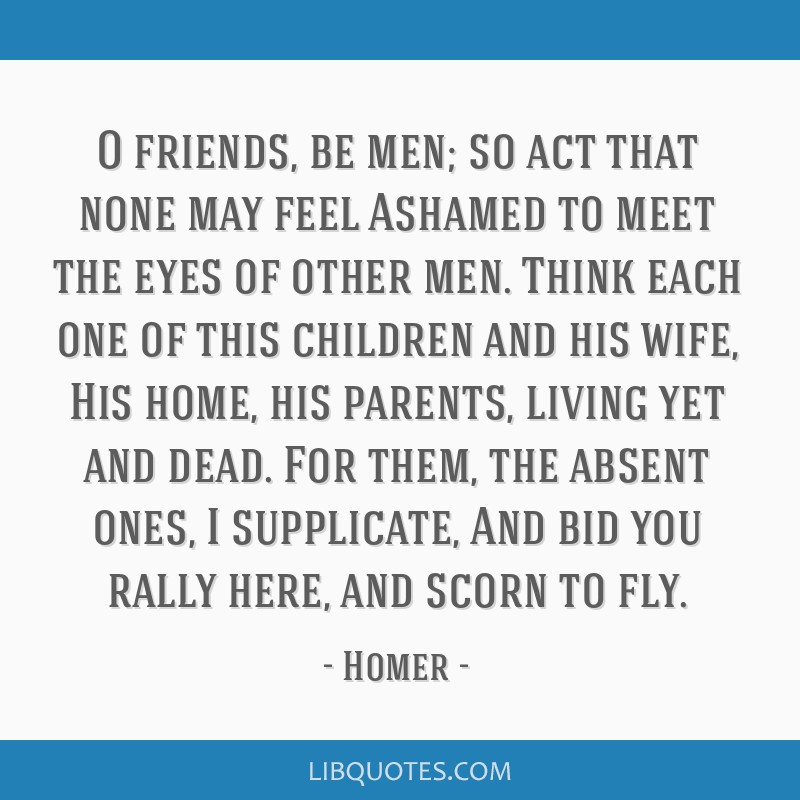 O friends, be men; so act that none may feel Ashamed to meet the eyes of other men. Think each one of this children and his wife, His home, his...