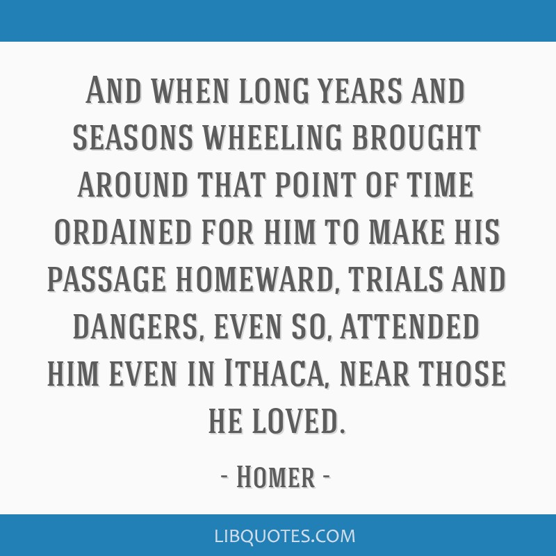 And when long years and seasons wheeling brought around that point of time ordained for him to make his passage homeward, trials and dangers, even...