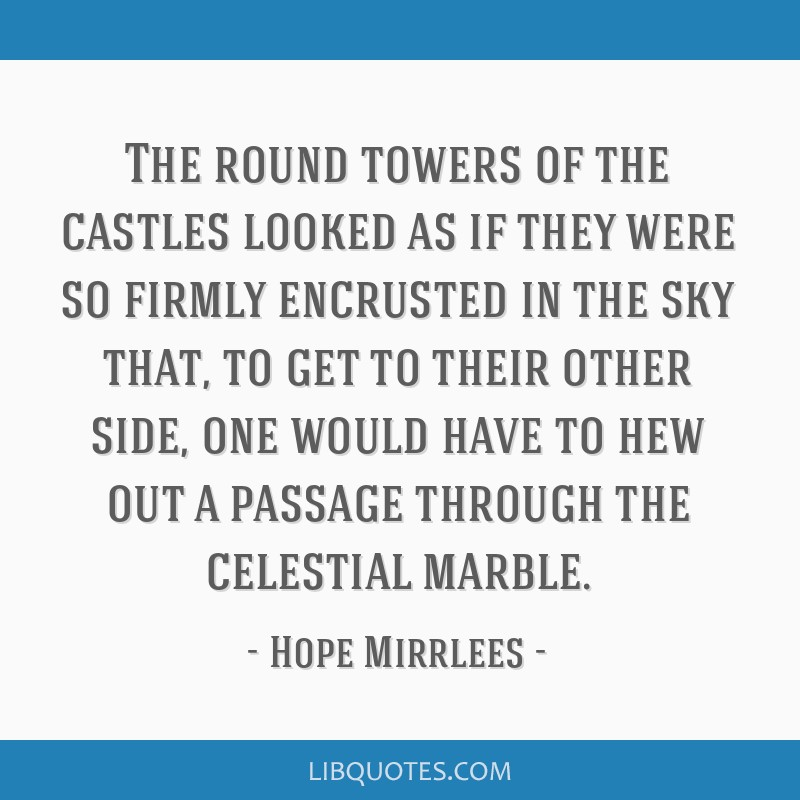 The round towers of the castles looked as if they were so firmly encrusted in the sky that, to get to their other side, one would have to hew out a...