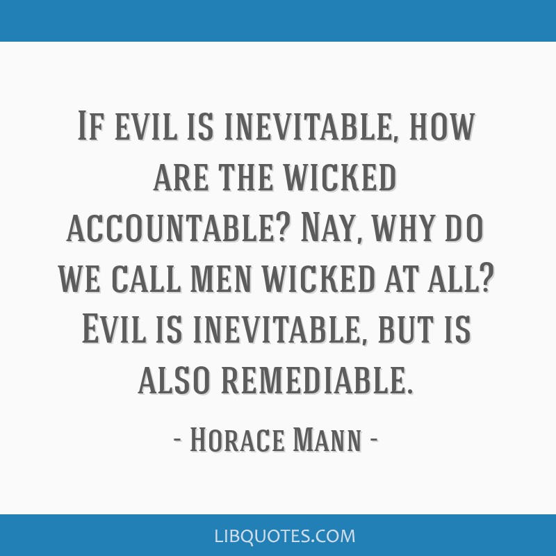If evil is inevitable, how are the wicked accountable? Nay, why do we call men wicked at all? Evil is inevitable, but is also remediable.