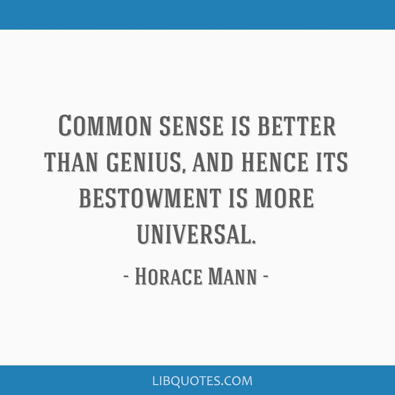 Common sense is better than genius, and hence its bestowment is more universal.