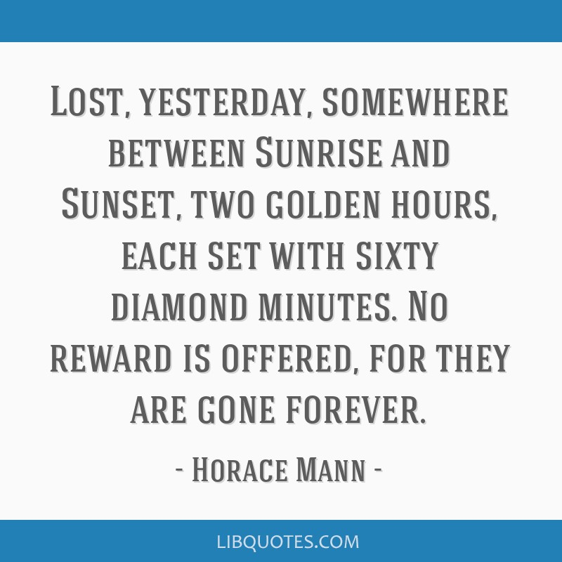 Lost, yesterday, somewhere between Sunrise and Sunset, two golden hours, each set with sixty diamond minutes. No reward is offered, for they are gone ...