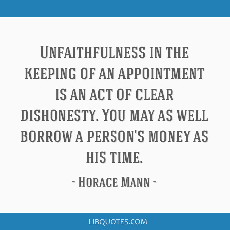 Unfaithfulness in the keeping of an appointment is an act of clear dishonesty. You may as well borrow a person's money as his time.