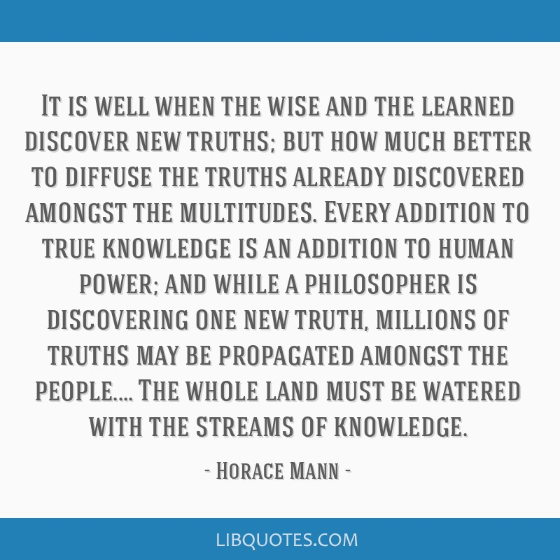 It is well when the wise and the learned discover new truths; but how much better to diffuse the truths already discovered amongst the multitudes....