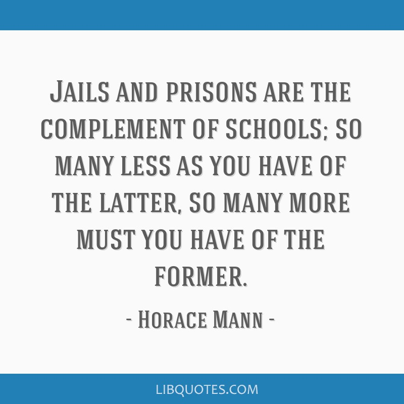 Jails and prisons are the complement of schools; so many less as you have of the latter, so many more must you have of the former.