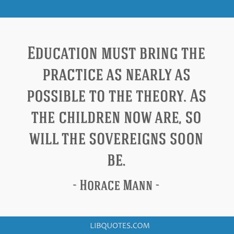 Education must bring the practice as nearly as possible to the theory. As the children now are, so will the sovereigns soon be.